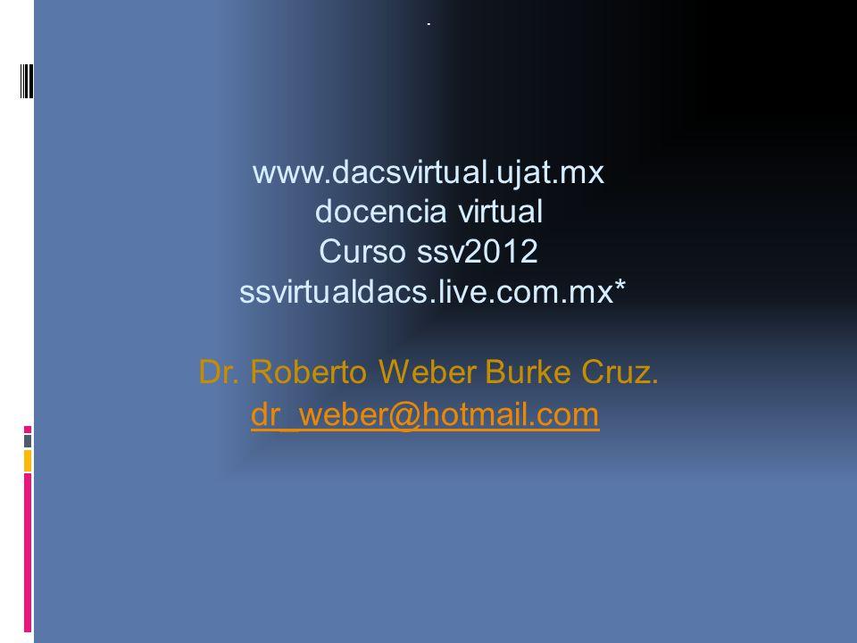 . www.dacsvirtual.ujat.mx docencia virtual Curso ssv2012 ssvirtualdacs.live.com.mx* Dr. Roberto Weber Burke Cruz. dr_weber@hotmail.com