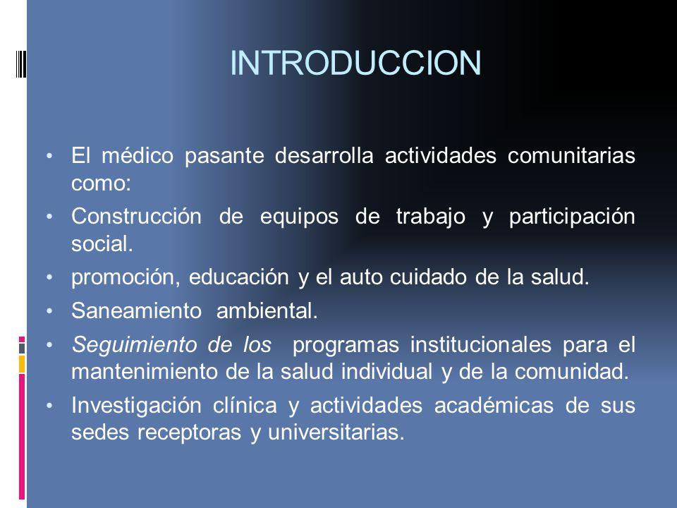 INTRODUCCION El médico pasante desarrolla actividades comunitarias como: Construcción de equipos de trabajo y participación social. promoción, educaci