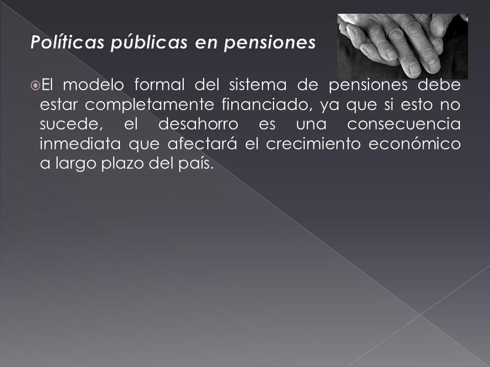 El modelo formal del sistema de pensiones debe estar completamente financiado, ya que si esto no sucede, el desahorro es una consecuencia inmediata que afectará el crecimiento económico a largo plazo del país.