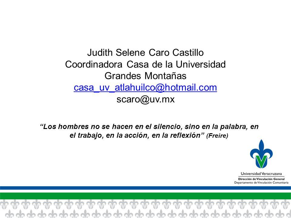 Judith Selene Caro Castillo Coordinadora Casa de la Universidad Grandes Montañas casa_uv_atlahuilco@hotmail.com scaro@uv.mx Los hombres no se hacen en el silencio, sino en la palabra, en el trabajo, en la acción, en la reflexión (Freire)