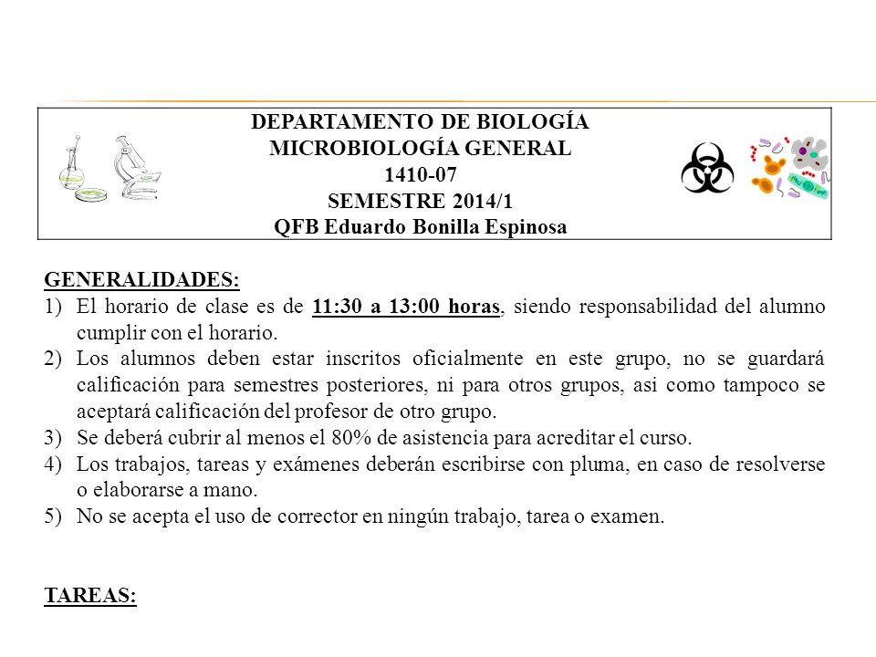 DEPARTAMENTO DE BIOLOGÍA MICROBIOLOGÍA GENERAL 1410-07 SEMESTRE 2014/1 QFB Eduardo Bonilla Espinosa GENERALIDADES: 1)El horario de clase es de 11:30 a