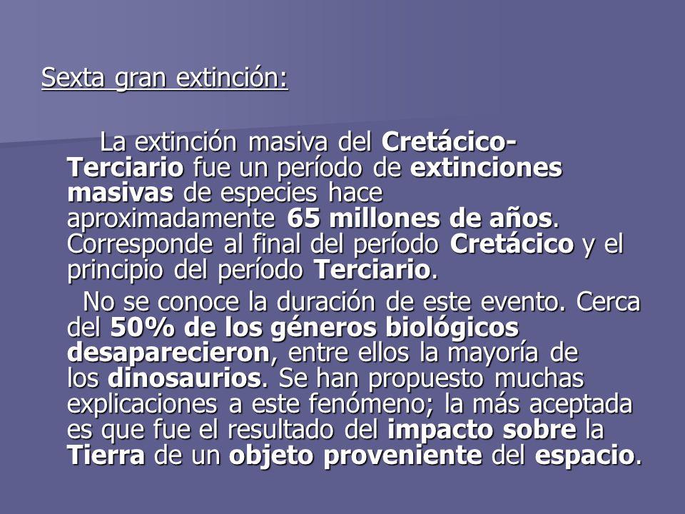 Sexta gran extinción: La extinción masiva del Cretácico- Terciario fue un período de extinciones masivas de especies hace aproximadamente 65 millones