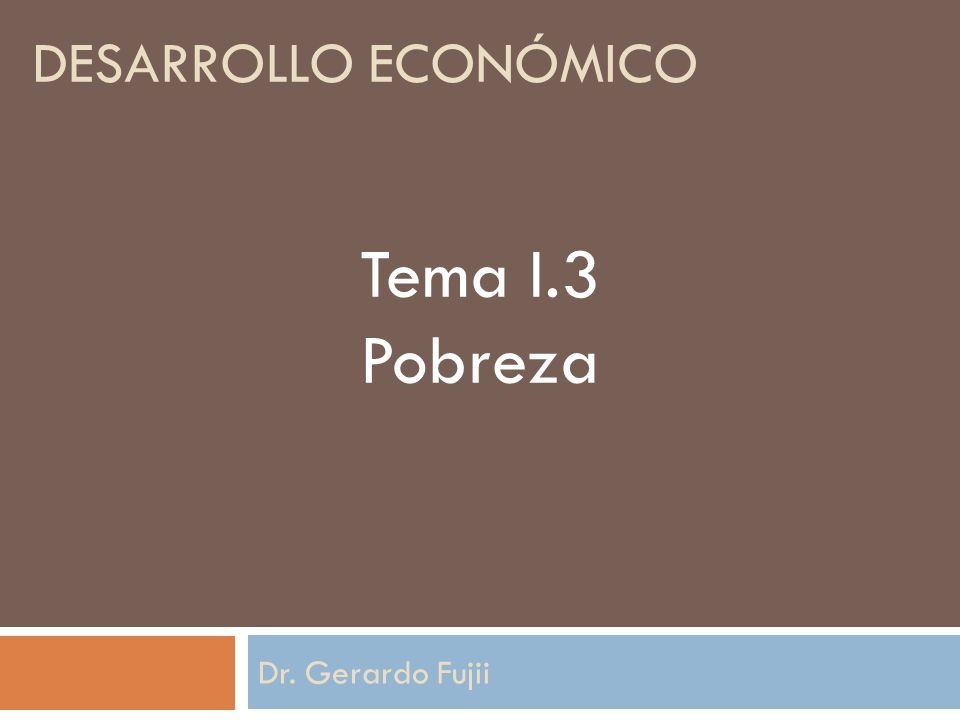 DESARROLLO ECONÓMICO Dr. Gerardo Fujii Tema I.3 Pobreza