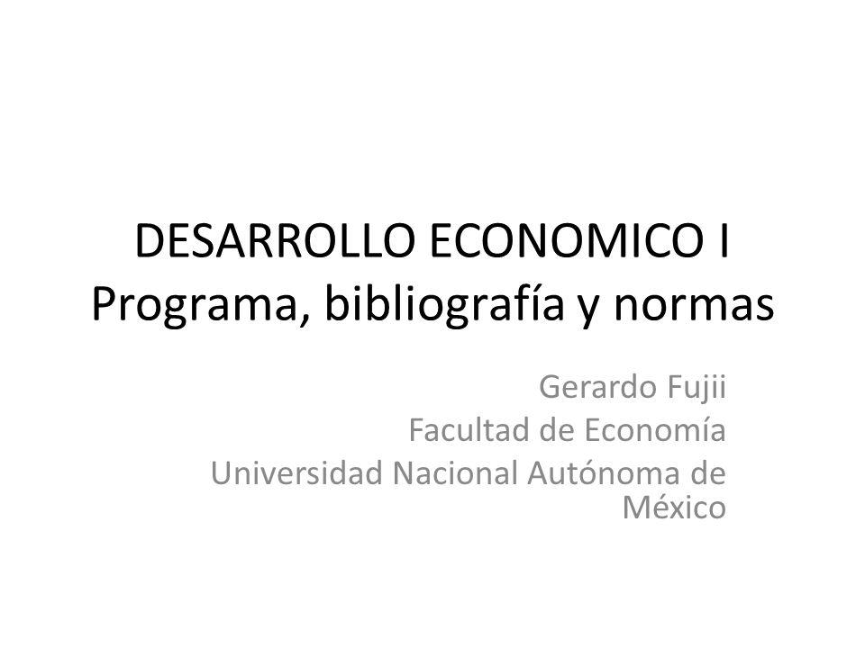 DESARROLLO ECONOMICO I Programa, bibliografía y normas Gerardo Fujii Facultad de Economía Universidad Nacional Autónoma de México