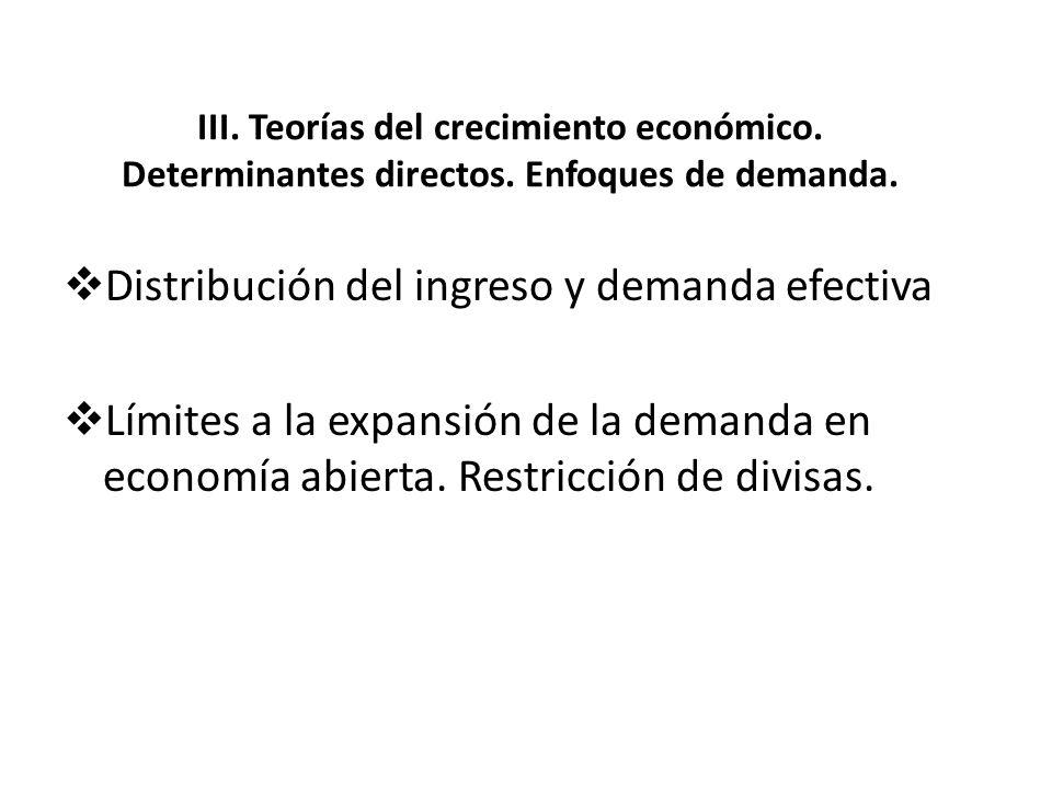 III. Teorías del crecimiento económico. Determinantes directos. Enfoques de demanda. Distribución del ingreso y demanda efectiva Límites a la expansió