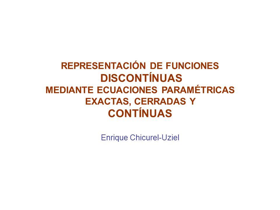 REPRESENTACIÓN DE FUNCIONES DISCONTÍNUAS MEDIANTE ECUACIONES PARAMÉTRICAS EXACTAS, CERRADAS Y CONTÍNUAS Enrique Chicurel-Uziel