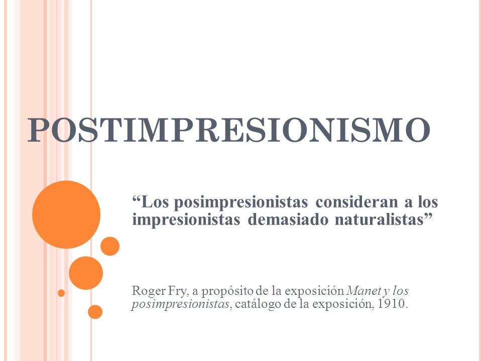 POSTIMPRESIONISMO Los posimpresionistas consideran a los impresionistas demasiado naturalistas Roger Fry, a propósito de la exposición Manet y los pos
