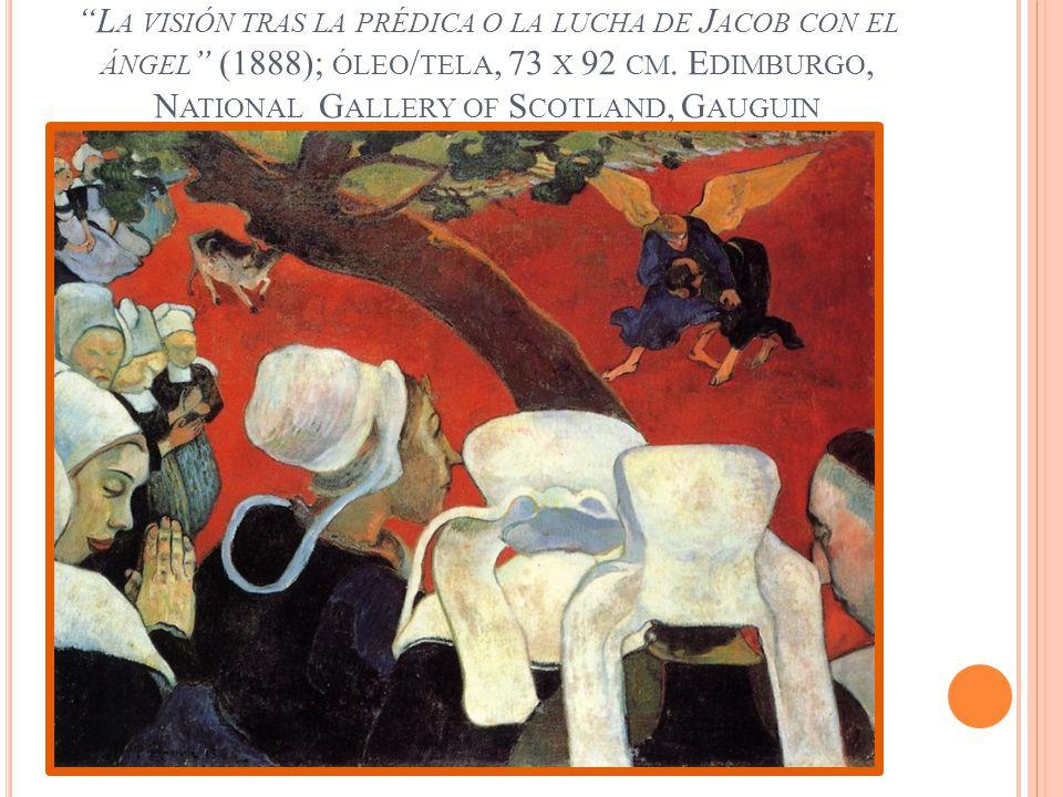 L A VISIÓN TRAS LA PRÉDICA O LA LUCHA DE J ACOB CON EL ÁNGEL (1888); ÓLEO / TELA, 73 X 92 CM. E DIMBURGO, N ATIONAL G ALLERY OF S COTLAND, G AUGUIN