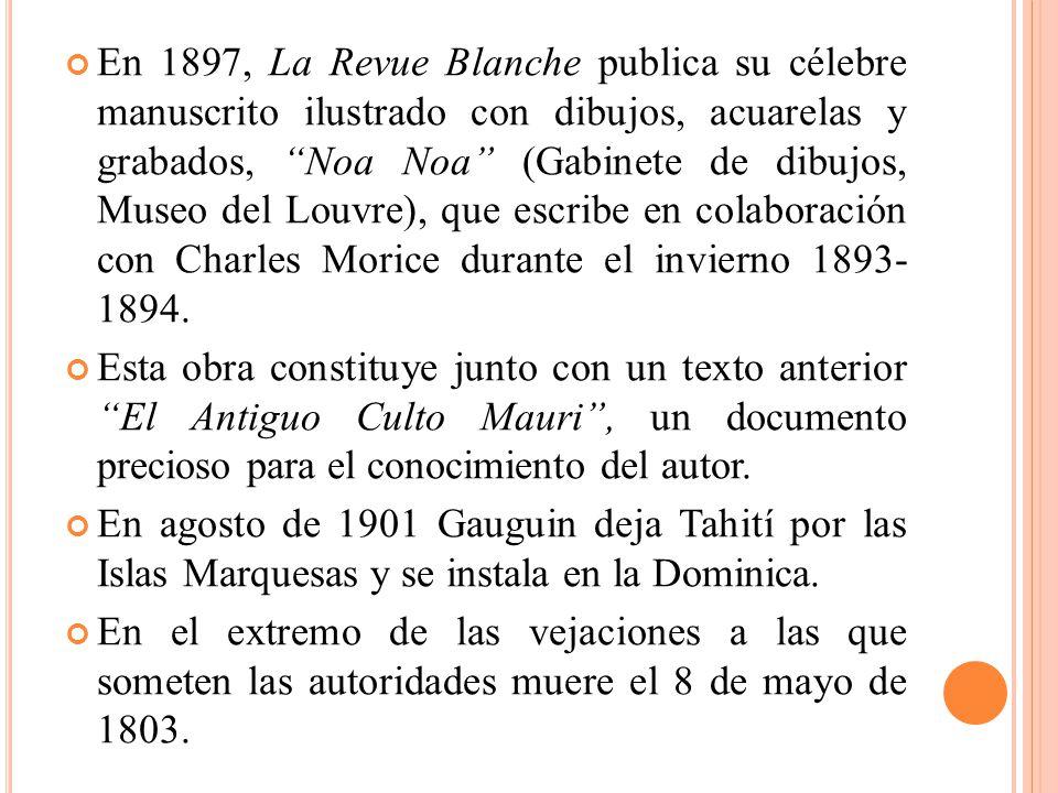 En 1897, La Revue Blanche publica su célebre manuscrito ilustrado con dibujos, acuarelas y grabados, Noa Noa (Gabinete de dibujos, Museo del Louvre),