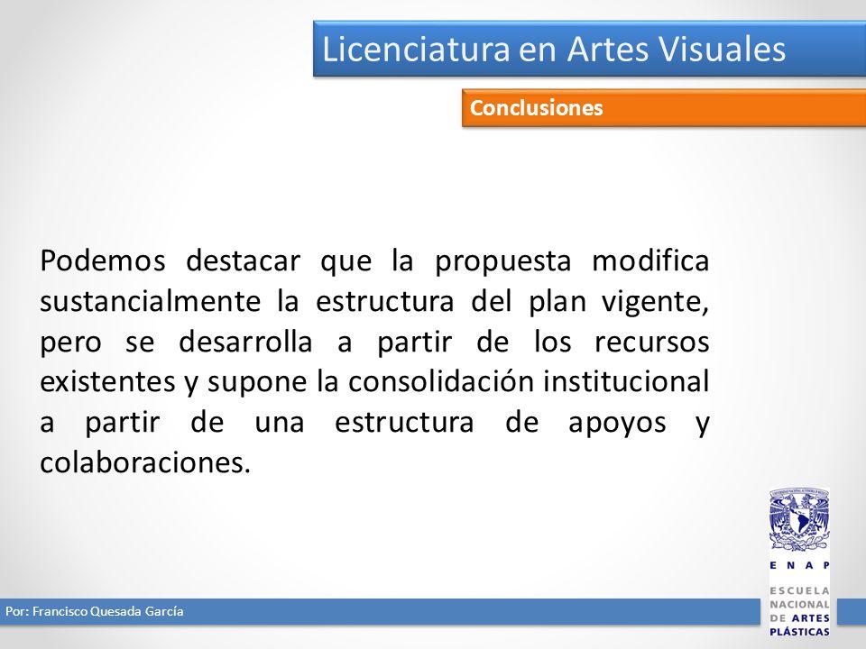 Licenciatura en Artes Visuales Por: Francisco Quesada García Conclusiones Podemos destacar que la propuesta modifica sustancialmente la estructura del plan vigente, pero se desarrolla a partir de los recursos existentes y supone la consolidación institucional a partir de una estructura de apoyos y colaboraciones.