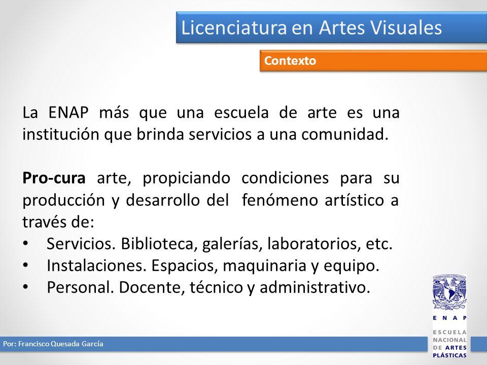 Licenciatura en Artes Visuales Por: Francisco Quesada García Contexto La ENAP orienta sus esfuerzos a las actividades de producción, promoción e investigación del Arte.