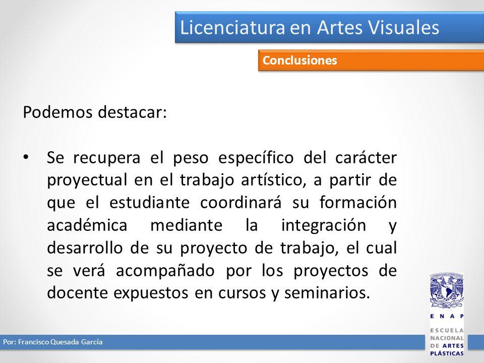 Licenciatura en Artes Visuales Por: Francisco Quesada García Conclusiones Podemos destacar: Se recupera el peso específico del carácter proyectual en