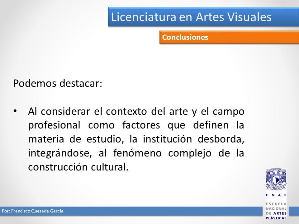 Licenciatura en Artes Visuales Por: Francisco Quesada García Conclusiones Podemos destacar: Al considerar el contexto del arte y el campo profesional como factores que definen la materia de estudio, la institución desborda, integrándose, al fenómeno complejo de la construcción cultural.