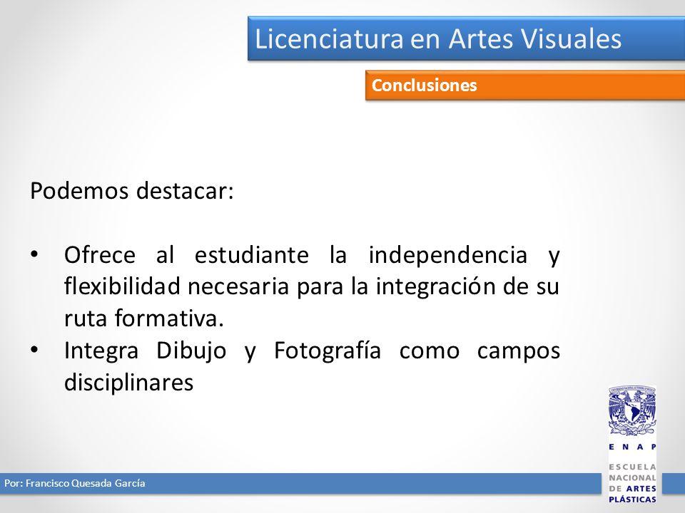 Licenciatura en Artes Visuales Por: Francisco Quesada García Conclusiones Podemos destacar: Ofrece al estudiante la independencia y flexibilidad necesaria para la integración de su ruta formativa.