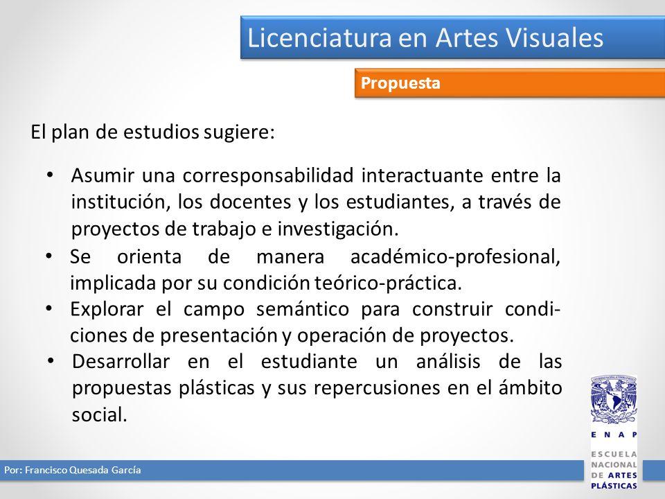 Licenciatura en Artes Visuales Por: Francisco Quesada García Propuesta El plan de estudios sugiere: Asumir una corresponsabilidad interactuante entre la institución, los docentes y los estudiantes, a través de proyectos de trabajo e investigación.