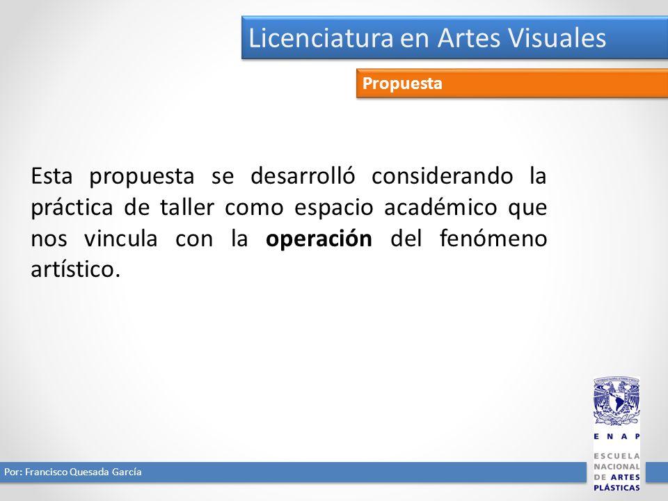 Licenciatura en Artes Visuales Por: Francisco Quesada García Propuesta Esta propuesta se desarrolló considerando la práctica de taller como espacio académico que nos vincula con la operación del fenómeno artístico.
