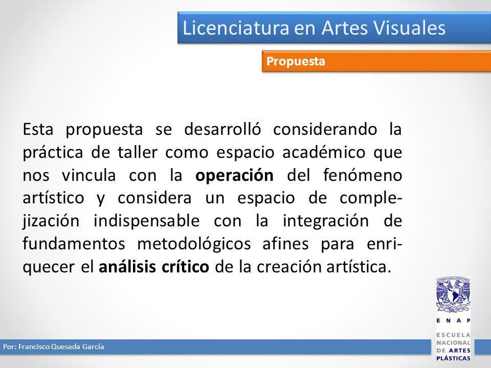 Licenciatura en Artes Visuales Por: Francisco Quesada García Propuesta Esta propuesta se desarrolló considerando la práctica de taller como espacio ac