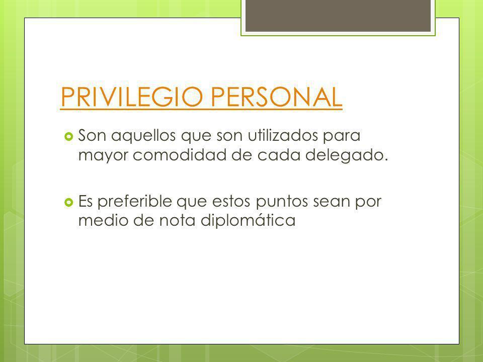 PRIVILEGIO PERSONAL Son aquellos que son utilizados para mayor comodidad de cada delegado. Es preferible que estos puntos sean por medio de nota diplo