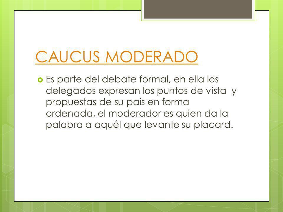CAUCUS MODERADO Es parte del debate formal, en ella los delegados expresan los puntos de vista y propuestas de su país en forma ordenada, el moderador