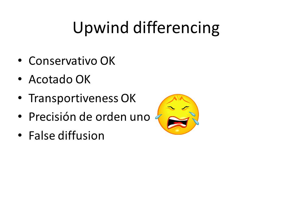 Upwind differencing Conservativo OK Acotado OK Transportiveness OK Precisión de orden uno False diffusion