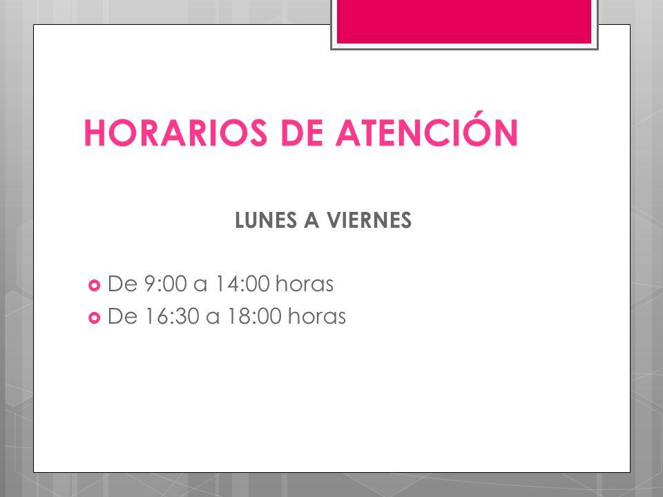 HORARIOS DE ATENCIÓN LUNES A VIERNES De 9:00 a 14:00 horas De 16:30 a 18:00 horas