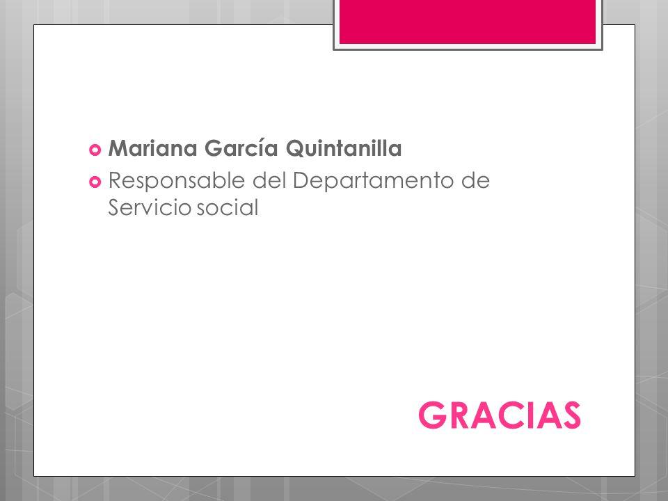GRACIAS Mariana García Quintanilla Responsable del Departamento de Servicio social