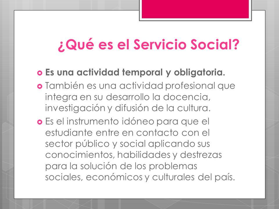 ¿Qué es el Servicio Social? Es una actividad temporal y obligatoria. También es una actividad profesional que integra en su desarrollo la docencia, in