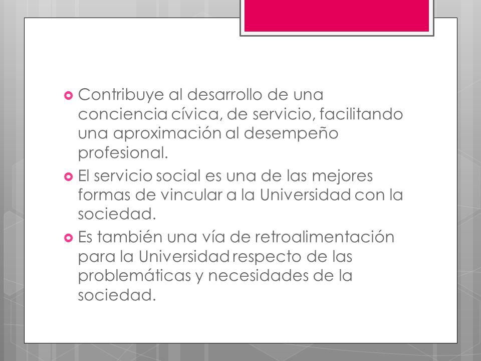 Contribuye al desarrollo de una conciencia cívica, de servicio, facilitando una aproximación al desempeño profesional. El servicio social es una de la