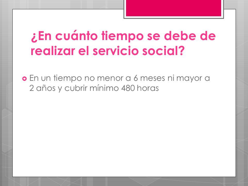 ¿En cuánto tiempo se debe de realizar el servicio social? En un tiempo no menor a 6 meses ni mayor a 2 años y cubrir mínimo 480 horas