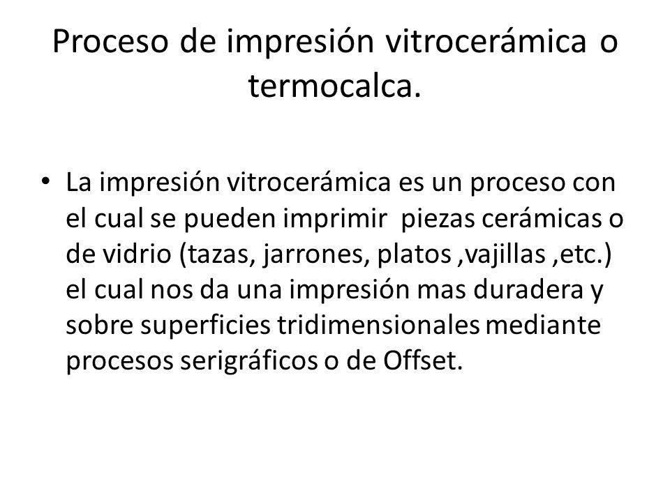 Proceso de impresión vitrocerámica o termocalca. La impresión vitrocerámica es un proceso con el cual se pueden imprimir piezas cerámicas o de vidrio