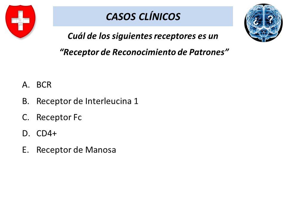 CASOS CLÍNICOS Cuál de los siguientes receptores es un Receptor de Reconocimiento de Patrones A.BCR B.Receptor de Interleucina 1 C.Receptor Fc D.CD4+