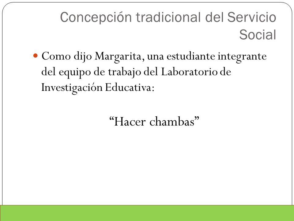 Concepción tradicional del Servicio Social Como dijo Margarita, una estudiante integrante del equipo de trabajo del Laboratorio de Investigación Educa
