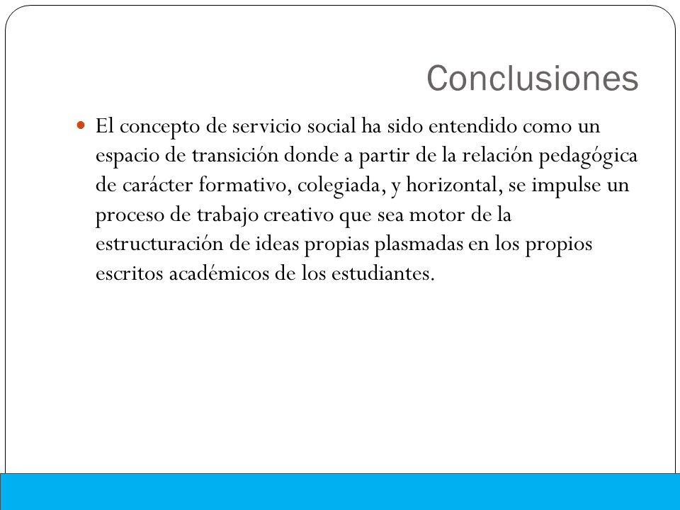 Conclusiones El concepto de servicio social ha sido entendido como un espacio de transición donde a partir de la relación pedagógica de carácter forma