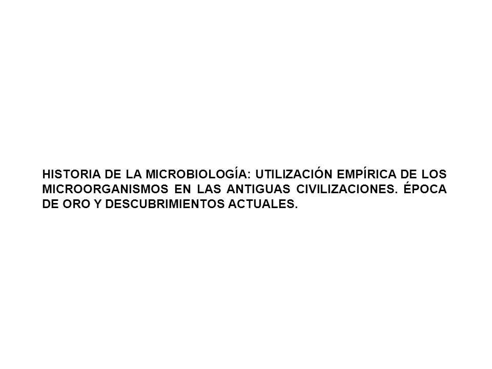 HISTORIA DE LA MICROBIOLOGÍA: UTILIZACIÓN EMPÍRICA DE LOS MICROORGANISMOS EN LAS ANTIGUAS CIVILIZACIONES. ÉPOCA DE ORO Y DESCUBRIMIENTOS ACTUALES.
