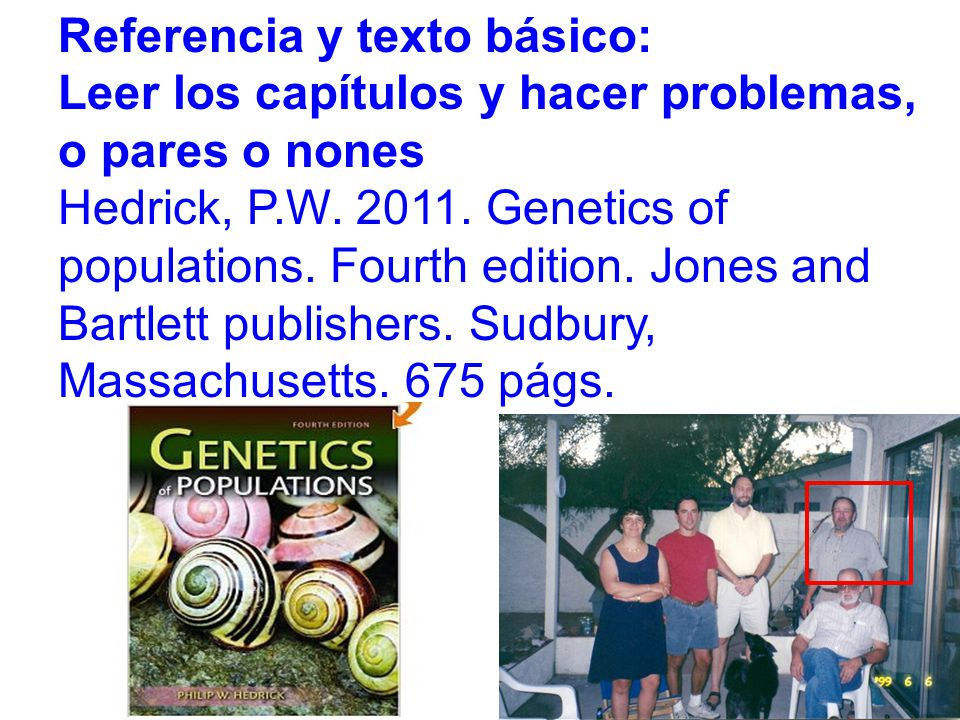 Referencia y texto básico: Leer los capítulos y hacer problemas, o pares o nones Hedrick, P.W. 2011. Genetics of populations. Fourth edition. Jones an