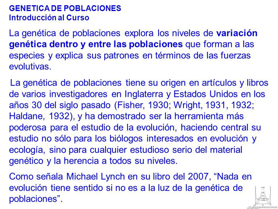 GENETICA DE POBLACIONES Introducción al Curso La genética de poblaciones explora los niveles de variación genética dentro y entre las poblaciones que forman a las especies y explica sus patrones en términos de las fuerzas evolutivas.