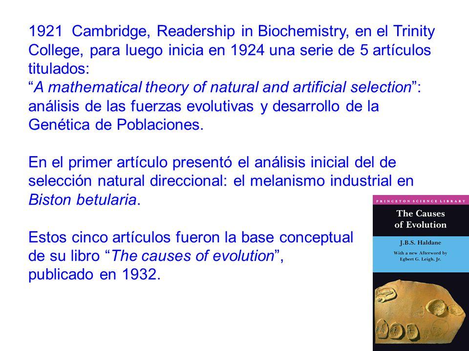 1921 Cambridge, Readership in Biochemistry, en el Trinity College, para luego inicia en 1924 una serie de 5 artículos titulados: A mathematical theory of natural and artificial selection: análisis de las fuerzas evolutivas y desarrollo de la Genética de Poblaciones.