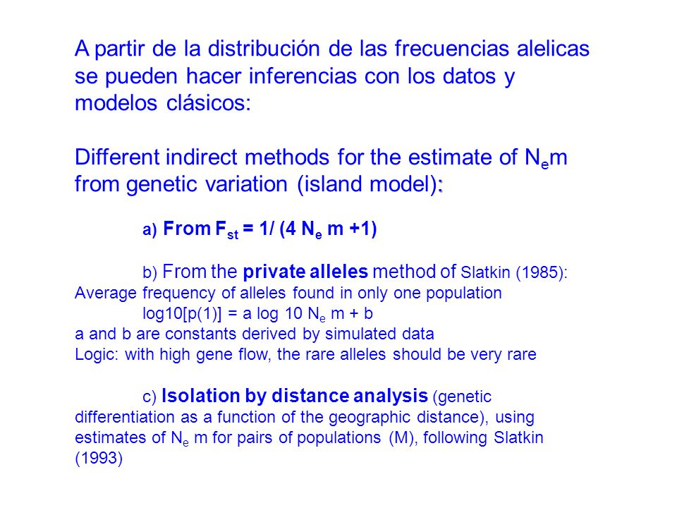 A partir de la distribución de las frecuencias alelicas se pueden hacer inferencias con los datos y modelos clásicos: Different indirect methods for the estimate of N e m : from genetic variation (island model): F st = 1/ (4 N e m +1) a) From F st = 1/ (4 N e m +1) private alleles b) From the private alleles method of Slatkin (1985): Average frequency of alleles found in only one population log10[p(1)] = a log 10 N e m + b a and b are constants derived by simulated data Logic: with high gene flow, the rare alleles should be very rare Isolation by distance analysis c) Isolation by distance analysis (genetic differentiation as a function of the geographic distance), using estimates of N e m for pairs of populations (M), following Slatkin (1993)