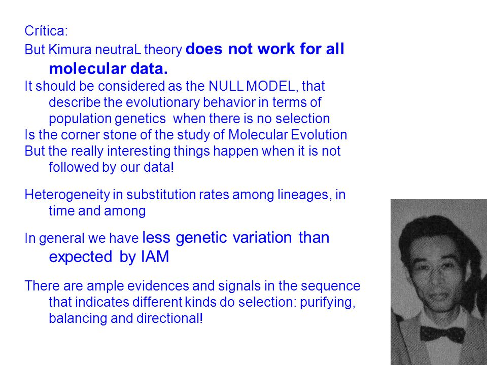 Crítica: But Kimura neutraL theory does not work for all molecular data. It should be considered as the NULL MODEL, that describe the evolutionary beh