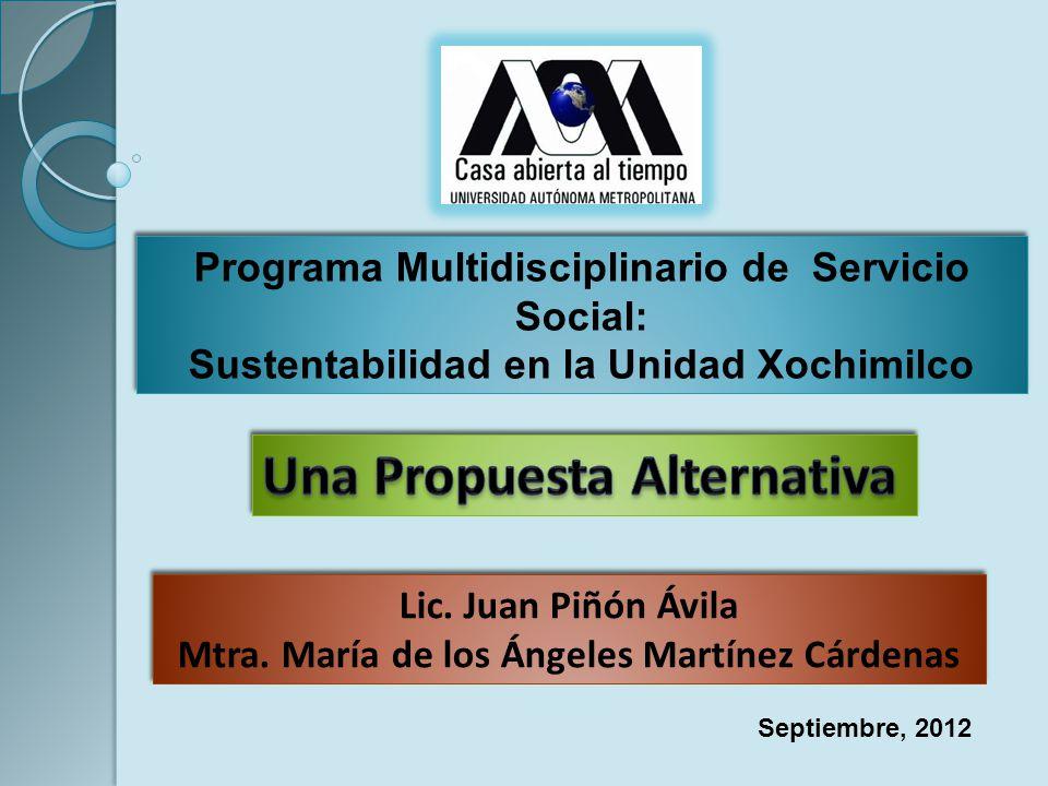 Programa Multidisciplinario de Servicio Social: Sustentabilidad en la Unidad Xochimilco Lic. Juan Piñón Ávila Mtra. María de los Ángeles Martínez Cárd