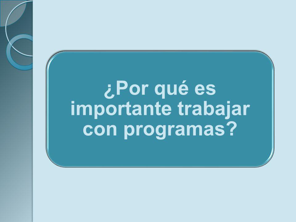 ¿Por qué es importante trabajar con programas?