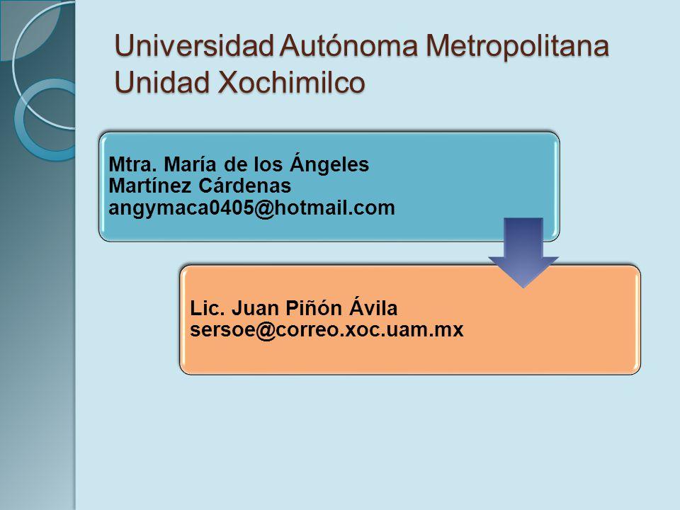 Universidad Autónoma Metropolitana Unidad Xochimilco Mtra. María de los Ángeles Martínez Cárdenas angymaca0405@hotmail.com Lic. Juan Piñón Ávila serso