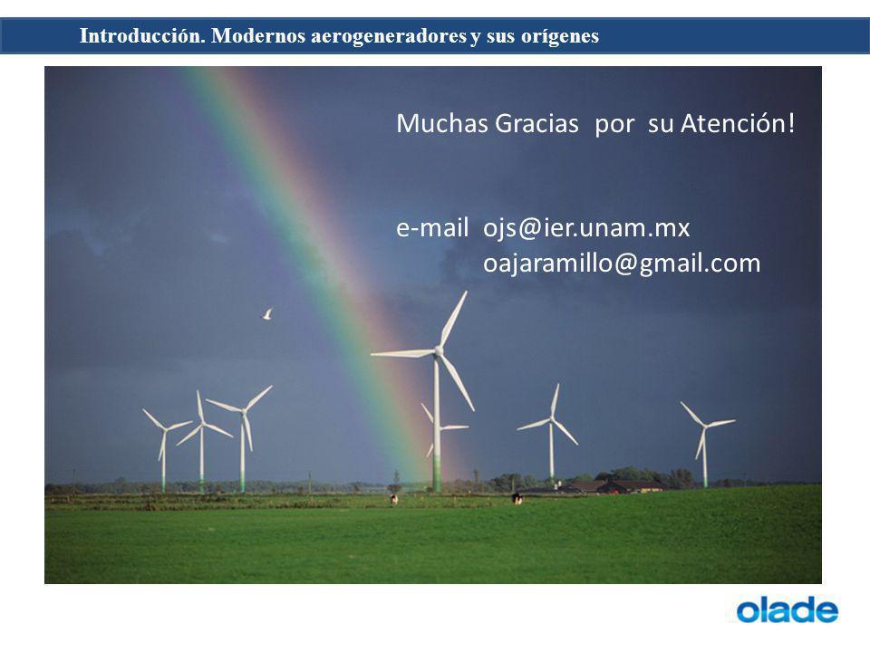 Introducción. Modernos aerogeneradores y sus orígenes Muchas Gracias por su Atención! e-mail ojs@ier.unam.mx oajaramillo@gmail.com