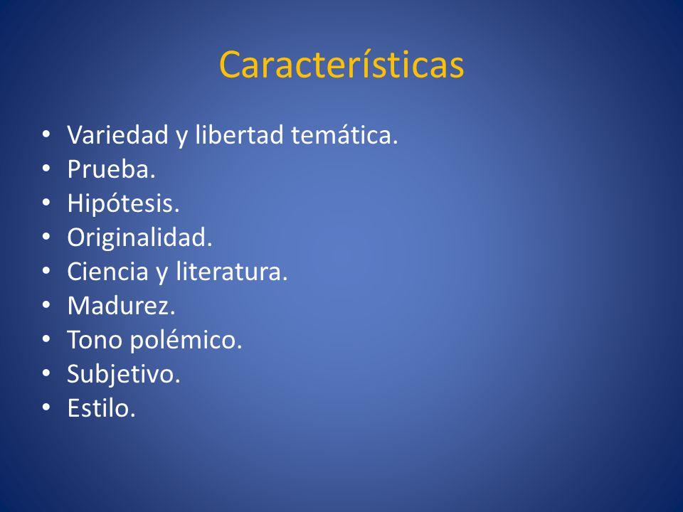Características Variedad y libertad temática. Prueba. Hipótesis. Originalidad. Ciencia y literatura. Madurez. Tono polémico. Subjetivo. Estilo.
