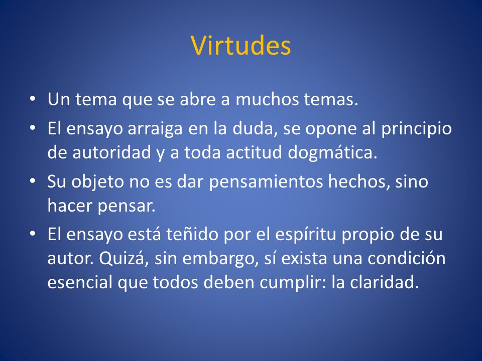Virtudes Un tema que se abre a muchos temas. El ensayo arraiga en la duda, se opone al principio de autoridad y a toda actitud dogmática. Su objeto no