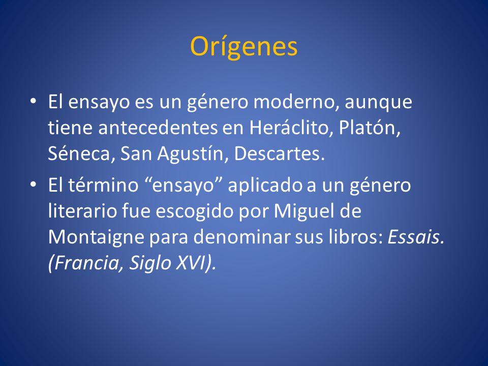 Orígenes El ensayo es un género moderno, aunque tiene antecedentes en Heráclito, Platón, Séneca, San Agustín, Descartes. El término ensayo aplicado a
