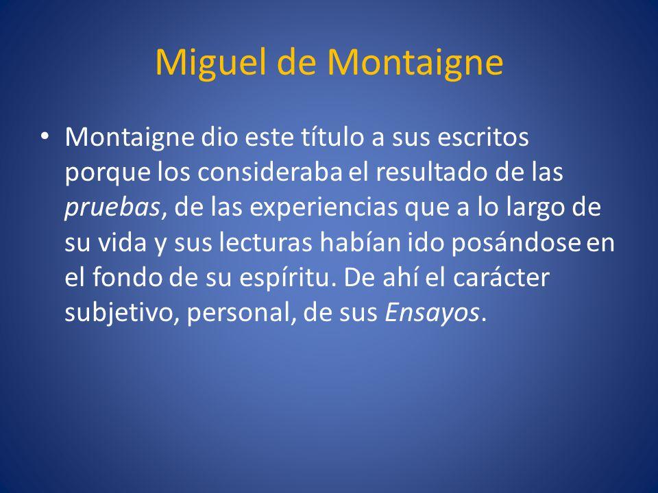 Miguel de Montaigne Montaigne dio este título a sus escritos porque los consideraba el resultado de las pruebas, de las experiencias que a lo largo de