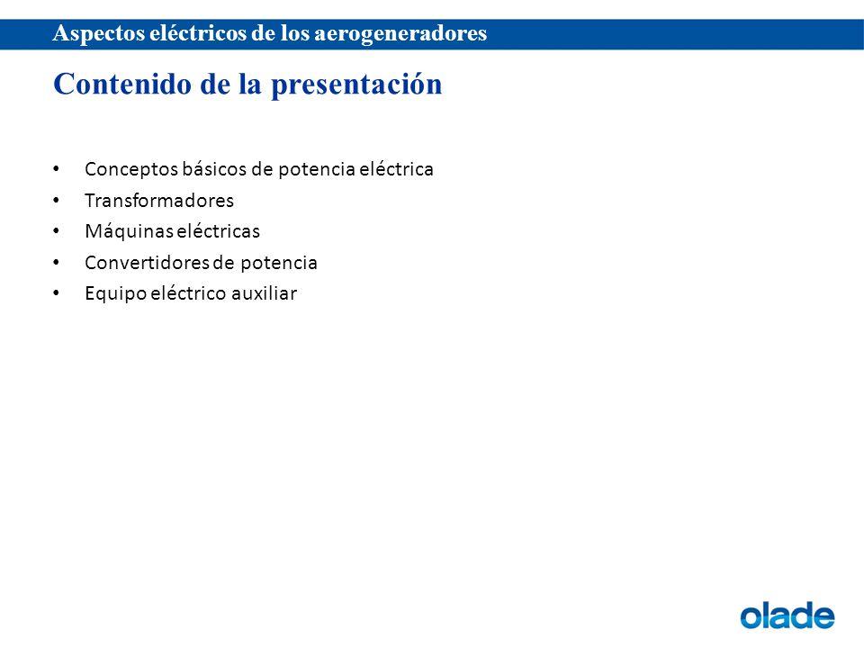 Aspectos eléctricos de los aerogeneradores Conceptos básicos de potencia eléctrica Transformadores Máquinas eléctricas Convertidores de potencia Equipo eléctrico auxiliar Contenido de la presentación