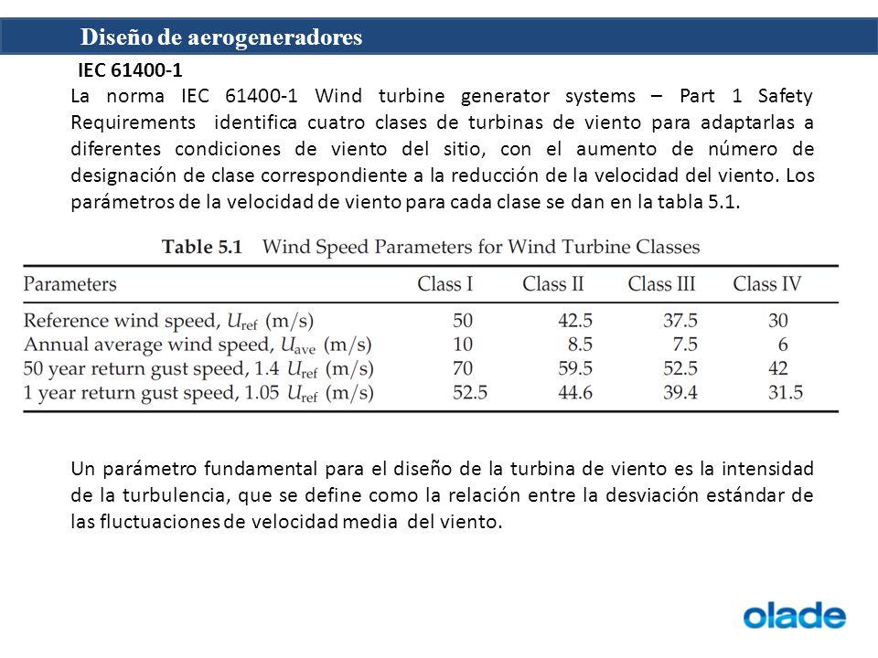 Diseño de aerogeneradores IEC 61400-1 La norma IEC 61400-1 Wind turbine generator systems – Part 1 Safety Requirements identifica cuatro clases de turbinas de viento para adaptarlas a diferentes condiciones de viento del sitio, con el aumento de número de designación de clase correspondiente a la reducción de la velocidad del viento.