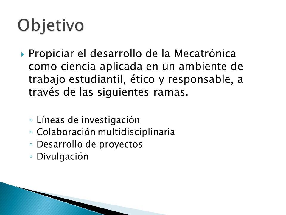 Propiciar el desarrollo de la Mecatrónica como ciencia aplicada en un ambiente de trabajo estudiantil, ético y responsable, a través de las siguientes ramas.